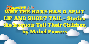 WHY THE HARE HAS A SPLIT LIP AND SHORT TAIL – Stories the Iroquois Tell Their Children by Mabel Powers